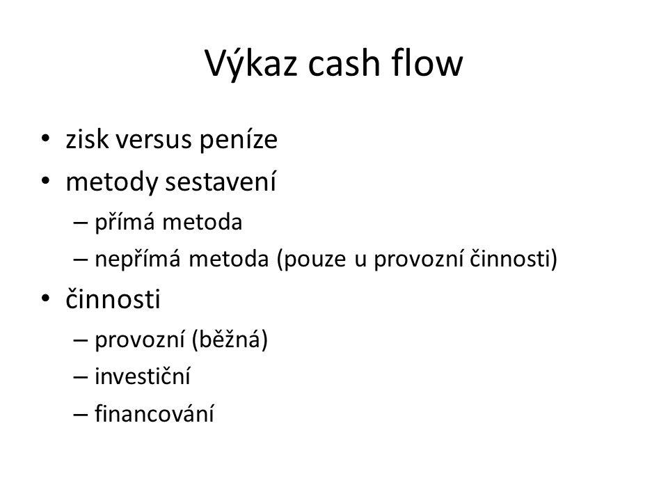 Výkaz cash flow zisk versus peníze metody sestavení – přímá metoda – nepřímá metoda (pouze u provozní činnosti) činnosti – provozní (běžná) – investiční – financování
