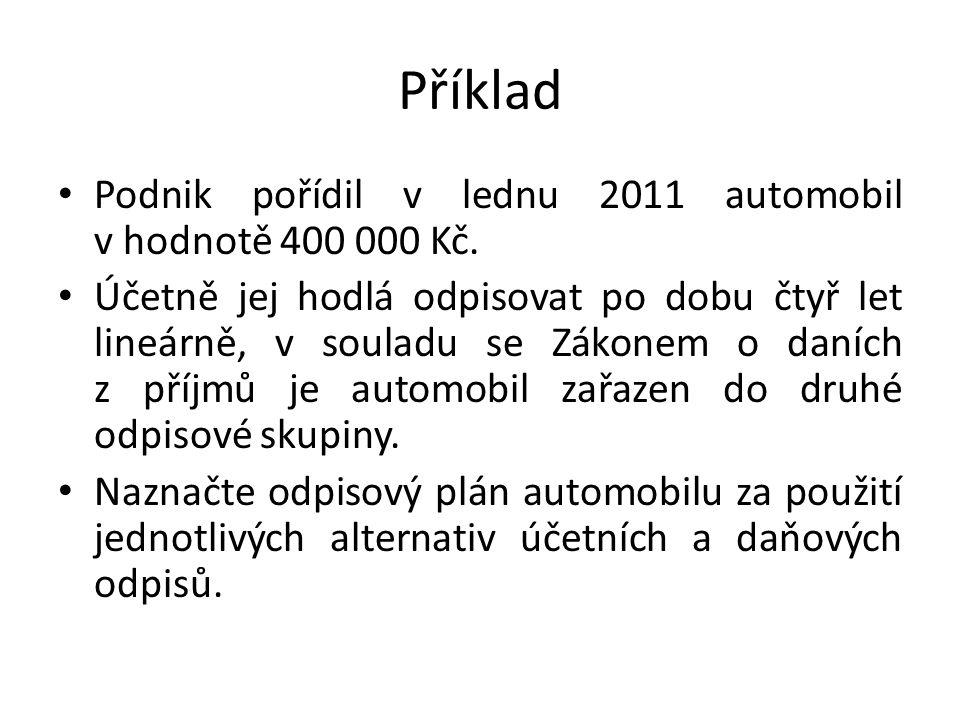 Příklad Podnik pořídil v lednu 2011 automobil v hodnotě 400 000 Kč. Účetně jej hodlá odpisovat po dobu čtyř let lineárně, v souladu se Zákonem o daníc