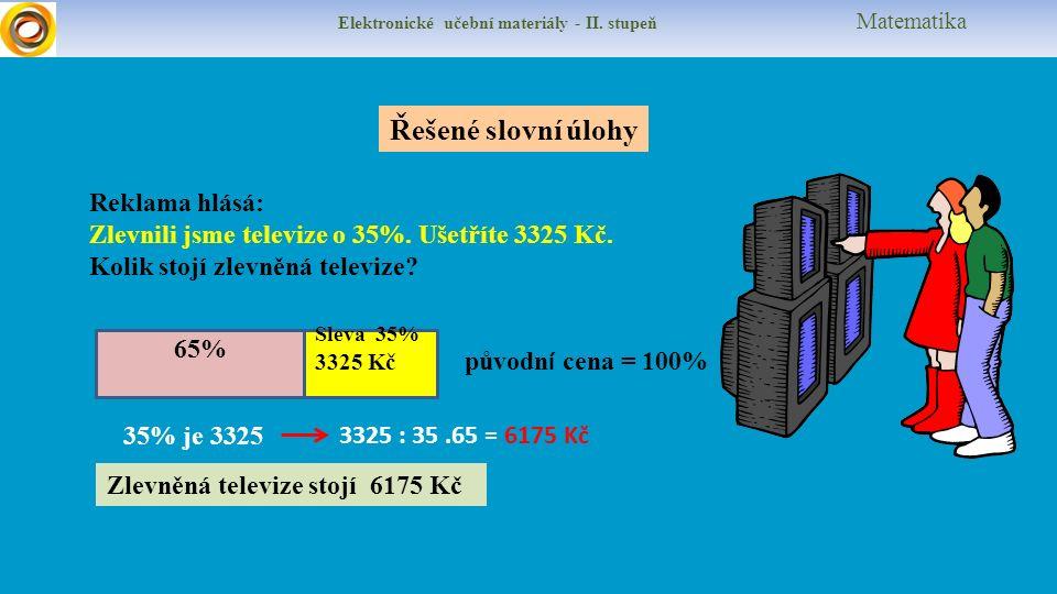 Elektronické učební materiály - II. stupeň Matematika Řešené slovní úlohy Reklama hlásá: Zlevnili jsme televize o 35%. Ušetříte 3325 Kč. Kolik stojí z