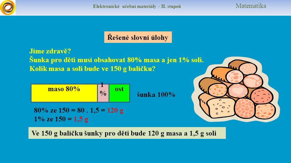 Elektronické učební materiály - II. stupeň Matematika Řešené slovní úlohy Jíme zdravě? Šunka pro děti musí obsahovat 80% masa a jen 1% soli. Kolik mas