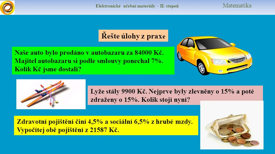 Elektronické učební materiály - II. stupeň Matematika Řešte úlohy z prax e Naše auto bylo prodáno v autobazaru za 84000 Kč. Majitel autobazaru si podl