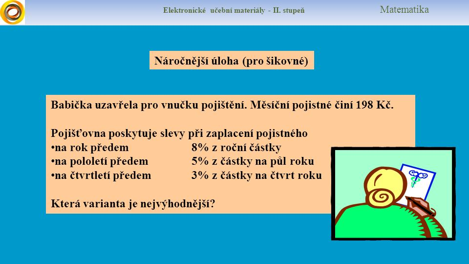 Elektronické učební materiály - II. stupeň Matematika Náročnější úloha (pro šikovné) Babička uzavřela pro vnučku pojištění. Měsíční pojistné činí 198