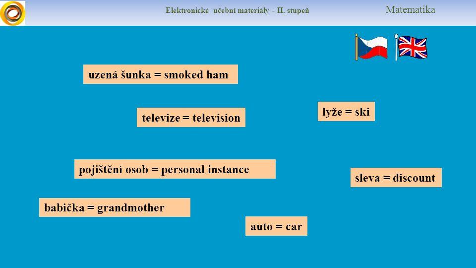 Elektronické učební materiály - II. stupeň Matematika uzená šunka = smoked ham lyže = ski televize = television sleva = discount pojištění osob = pers