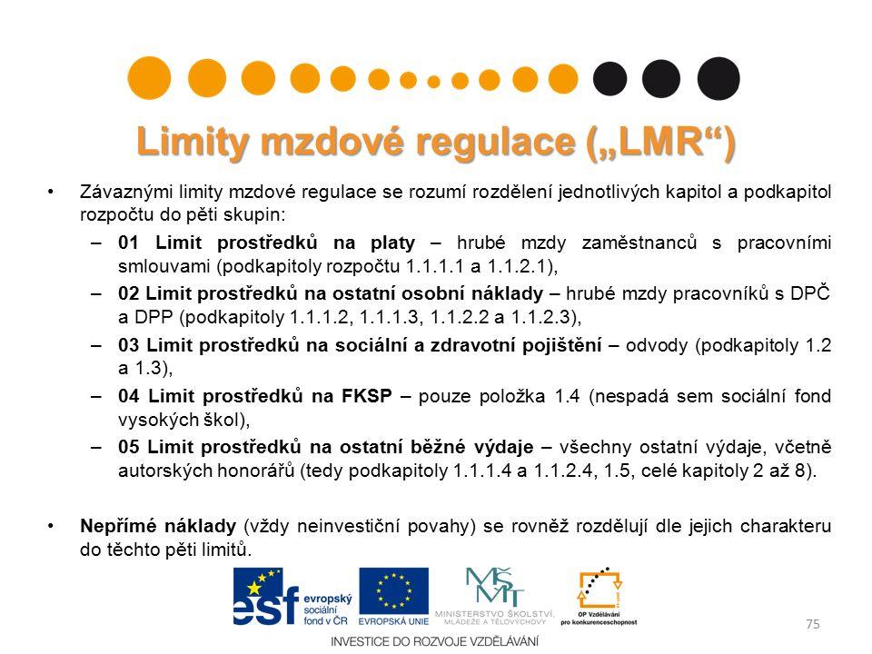 """Limity mzdové regulace (""""LMR ) Závaznými limity mzdové regulace se rozumí rozdělení jednotlivých kapitol a podkapitol rozpočtu do pěti skupin: –01 Limit prostředků na platy – hrubé mzdy zaměstnanců s pracovními smlouvami (podkapitoly rozpočtu 1.1.1.1 a 1.1.2.1), –02 Limit prostředků na ostatní osobní náklady – hrubé mzdy pracovníků s DPČ a DPP (podkapitoly 1.1.1.2, 1.1.1.3, 1.1.2.2 a 1.1.2.3), –03 Limit prostředků na sociální a zdravotní pojištění – odvody (podkapitoly 1.2 a 1.3), –04 Limit prostředků na FKSP – pouze položka 1.4 (nespadá sem sociální fond vysokých škol), –05 Limit prostředků na ostatní běžné výdaje – všechny ostatní výdaje, včetně autorských honorářů (tedy podkapitoly 1.1.1.4 a 1.1.2.4, 1.5, celé kapitoly 2 až 8)."""