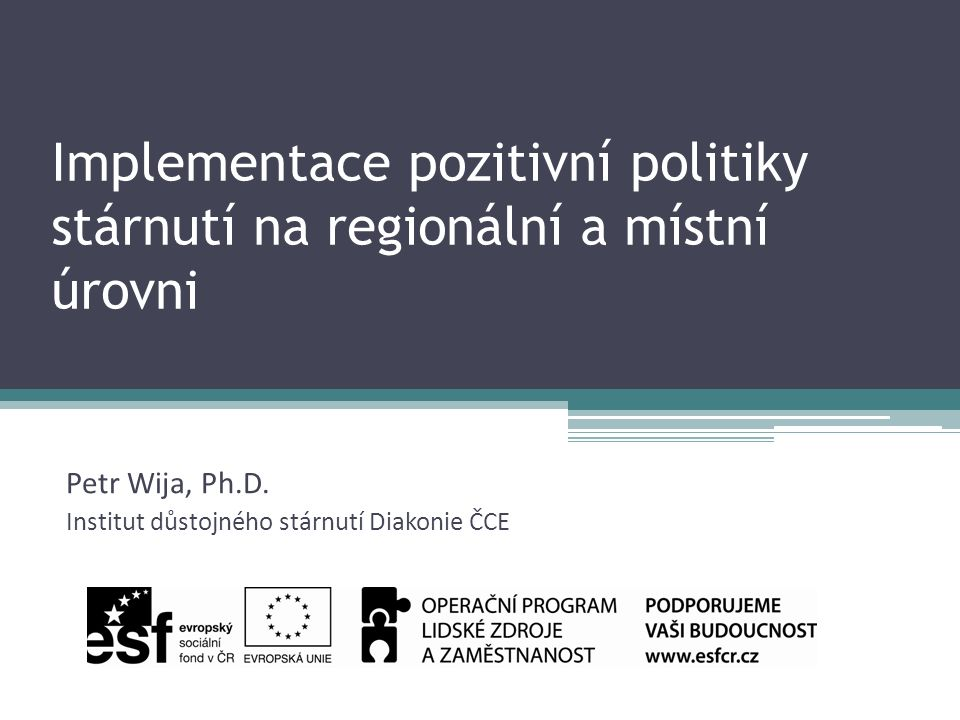 Implementace pozitivní politiky stárnutí na regionální a místní úrovni Petr Wija, Ph.D.