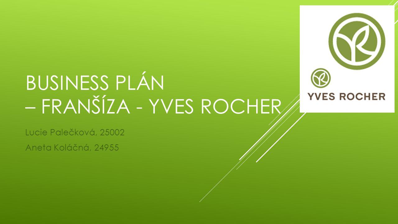 BUSINESS PLÁN – FRANŠÍZA - YVES ROCHER Lucie Palečková, 25002 Aneta Koláčná, 24955