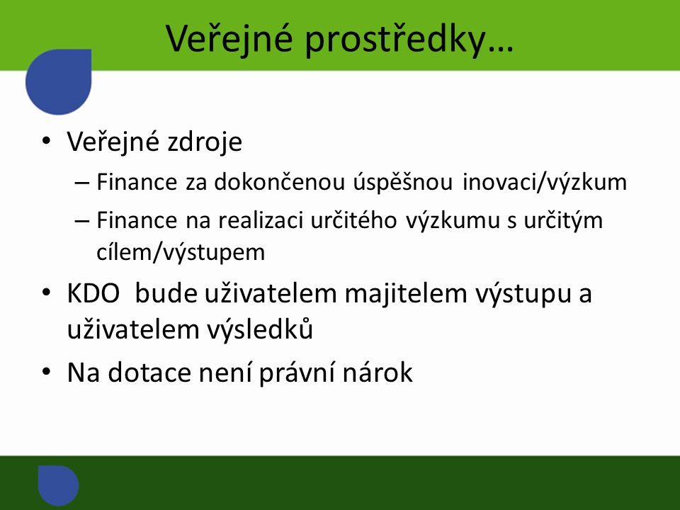 Veřejné prostředky… Veřejné zdroje – Finance za dokončenou úspěšnou inovaci/výzkum – Finance na realizaci určitého výzkumu s určitým cílem/výstupem KDO bude uživatelem majitelem výstupu a uživatelem výsledků Na dotace není právní nárok