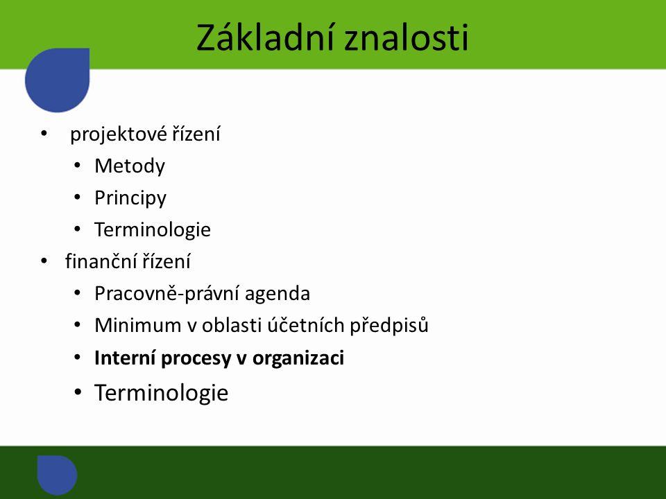 Základní znalosti projektové řízení Metody Principy Terminologie finanční řízení Pracovně-právní agenda Minimum v oblasti účetních předpisů Interní procesy v organizaci Terminologie