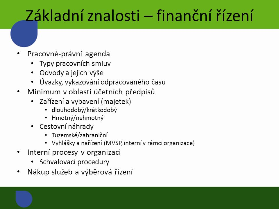 Základní znalosti – finanční řízení Pracovně-právní agenda Typy pracovních smluv Odvody a jejich výše Úvazky, vykazování odpracovaného času Minimum v oblasti účetních předpisů Zařízení a vybavení (majetek) dlouhodobý/krátkodobý Hmotný/nehmotný Cestovní náhrady Tuzemské/zahraniční Vyhlášky a nařízení (MVSP, interní v rámci organizace) Interní procesy v organizaci Schvalovací procedury Nákup služeb a výběrová řízení