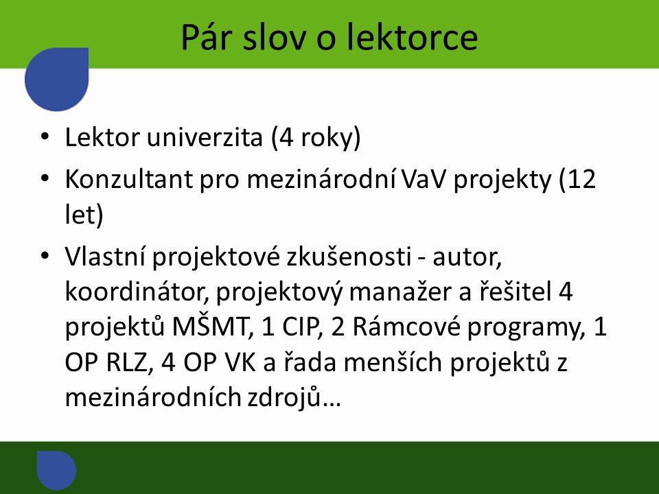 Pár slov o lektorce Lektor univerzita (4 roky) Konzultant pro mezinárodní VaV projekty (12 let) Vlastní projektové zkušenosti - autor, koordinátor, projektový manažer a řešitel 4 projektů MŠMT, 1 CIP, 2 Rámcové programy, 1 OP RLZ, 4 OP VK a řada menších projektů z mezinárodních zdrojů…