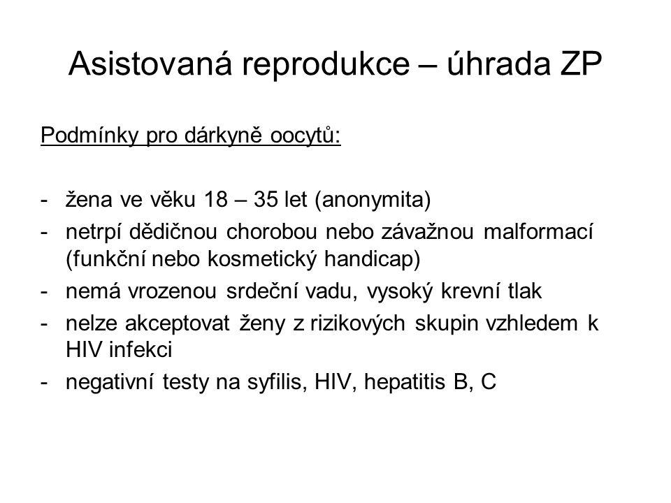 Asistovaná reprodukce – úhrada ZP Podmínky pro dárkyně oocytů: -žena ve věku 18 – 35 let (anonymita) -netrpí dědičnou chorobou nebo závažnou malformací (funkční nebo kosmetický handicap) -nemá vrozenou srdeční vadu, vysoký krevní tlak -nelze akceptovat ženy z rizikových skupin vzhledem k HIV infekci -negativní testy na syfilis, HIV, hepatitis B, C