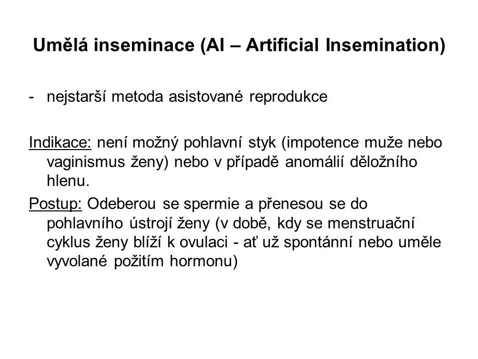 Umělá inseminace (AI – Artificial Insemination) -nejstarší metoda asistované reprodukce Indikace: není možný pohlavní styk (impotence muže nebo vaginismus ženy) nebo v případě anomálií děložního hlenu.