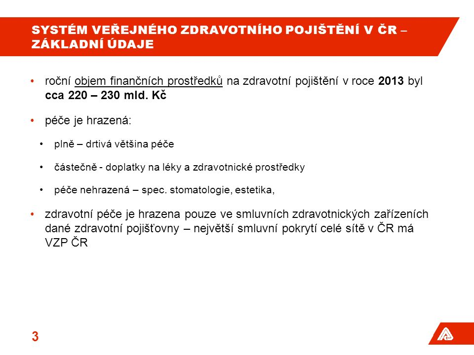 SYSTÉM VEŘEJNÉHO ZDRAVOTNÍHO POJIŠTĚNÍ V ČR – ZÁKLADNÍ ÚDAJE roční objem finančních prostředků na zdravotní pojištění v roce 2013 byl cca 220 – 230 ml