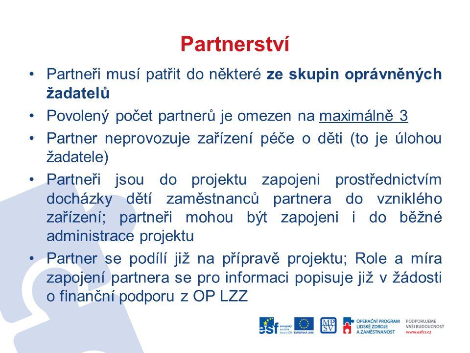 Partnerství Partneři musí patřit do některé ze skupin oprávněných žadatelů Povolený počet partnerů je omezen na maximálně 3 Partner neprovozuje zařízení péče o děti (to je úlohou žadatele) Partneři jsou do projektu zapojeni prostřednictvím docházky dětí zaměstnanců partnera do vzniklého zařízení; partneři mohou být zapojeni i do běžné administrace projektu Partner se podílí již na přípravě projektu; Role a míra zapojení partnera se pro informaci popisuje již v žádosti o finanční podporu z OP LZZ