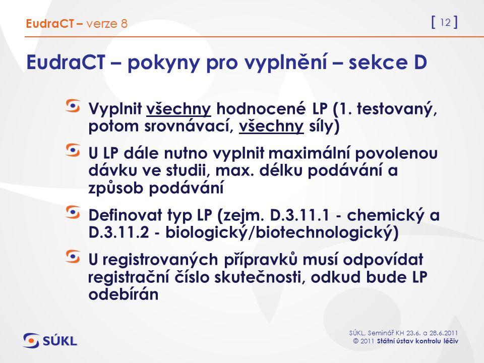 [ 12 ] SÚKL, Seminář KH 23.6. a 28.6.2011 © 2011 Státní ústav kontrolu léčiv EudraCT – pokyny pro vyplnění – sekce D Vyplnit všechny hodnocené LP (1.