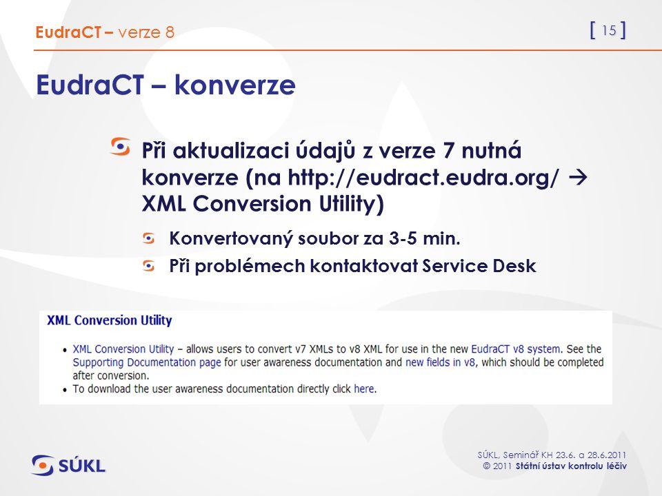 [ 15 ] SÚKL, Seminář KH 23.6. a 28.6.2011 © 2011 Státní ústav kontrolu léčiv EudraCT – konverze Při aktualizaci údajů z verze 7 nutná konverze (na htt