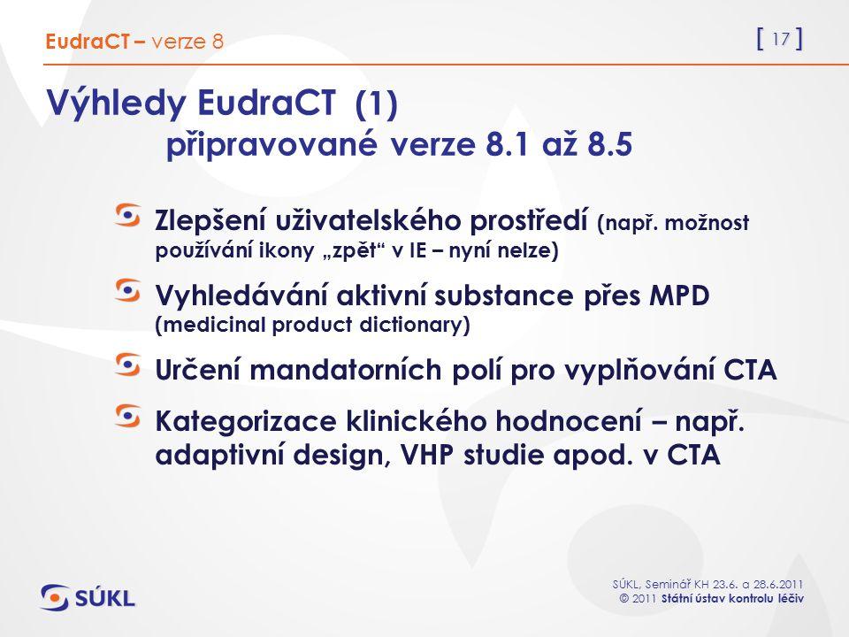 [ 17 ] SÚKL, Seminář KH 23.6. a 28.6.2011 © 2011 Státní ústav kontrolu léčiv Výhledy EudraCT (1) připravované verze 8.1 až 8.5 Zlepšení uživatelského