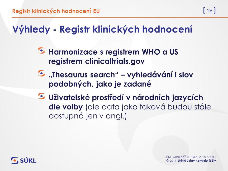 [ 26 ] SÚKL, Seminář KH 23.6. a 28.6.2011 © 2011 Státní ústav kontrolu léčiv Výhledy - Registr klinických hodnocení Harmonizace s registrem WHO a US r