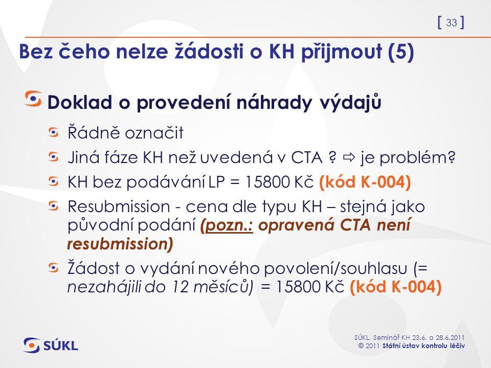 [ 33 ] SÚKL, Seminář KH 23.6. a 28.6.2011 © 2011 Státní ústav kontrolu léčiv Bez čeho nelze žádosti o KH přijmout (5) Doklad o provedení náhrady výdaj