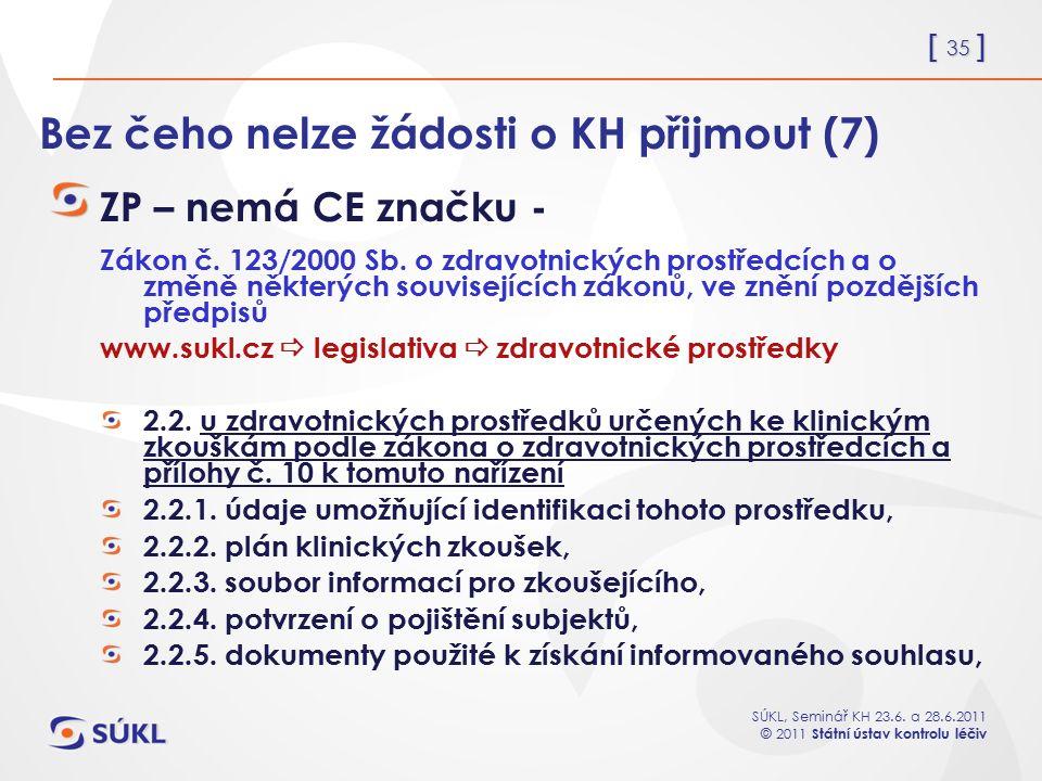 [ 35 ] SÚKL, Seminář KH 23.6. a 28.6.2011 © 2011 Státní ústav kontrolu léčiv Bez čeho nelze žádosti o KH přijmout (7) ZP – nemá CE značku - Zákon č. 1