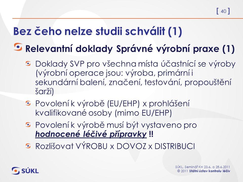 [ 40 ] SÚKL, Seminář KH 23.6. a 28.6.2011 © 2011 Státní ústav kontrolu léčiv Bez čeho nelze studii schválit (1) Relevantní doklady Správné výrobní pra
