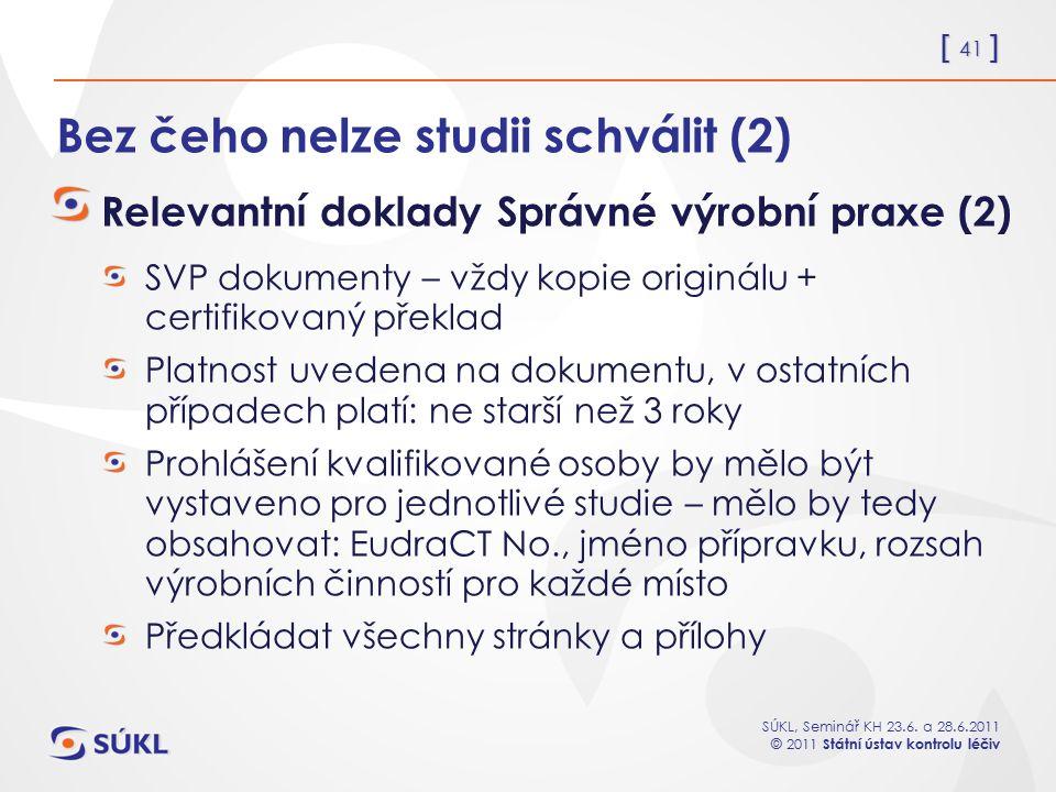 [ 41 ] SÚKL, Seminář KH 23.6. a 28.6.2011 © 2011 Státní ústav kontrolu léčiv Bez čeho nelze studii schválit (2) Relevantní doklady Správné výrobní pra