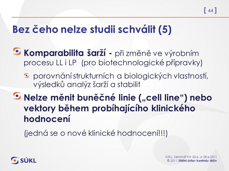 [ 44 ] SÚKL, Seminář KH 23.6. a 28.6.2011 © 2011 Státní ústav kontrolu léčiv Bez čeho nelze studii schválit (5) Komparabilita šarží - při změně ve výr