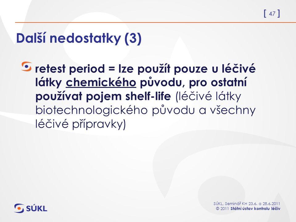 [ 47 ] SÚKL, Seminář KH 23.6. a 28.6.2011 © 2011 Státní ústav kontrolu léčiv Další nedostatky (3) retest period = lze použít pouze u léčivé látky chem