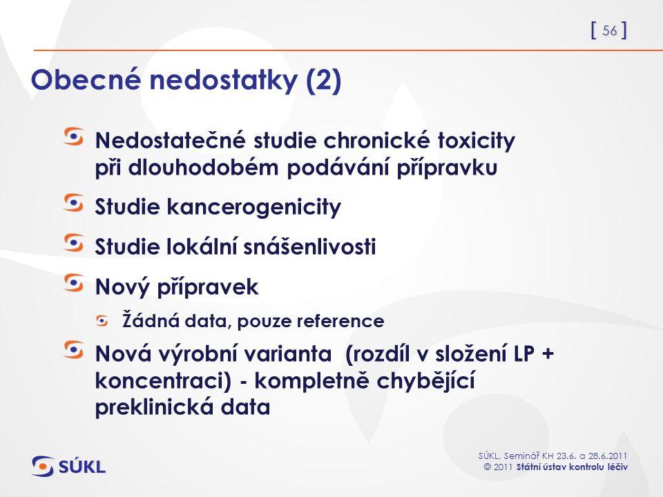[ 56 ] SÚKL, Seminář KH 23.6. a 28.6.2011 © 2011 Státní ústav kontrolu léčiv Obecné nedostatky (2) Nedostatečné studie chronické toxicity při dlouhodo