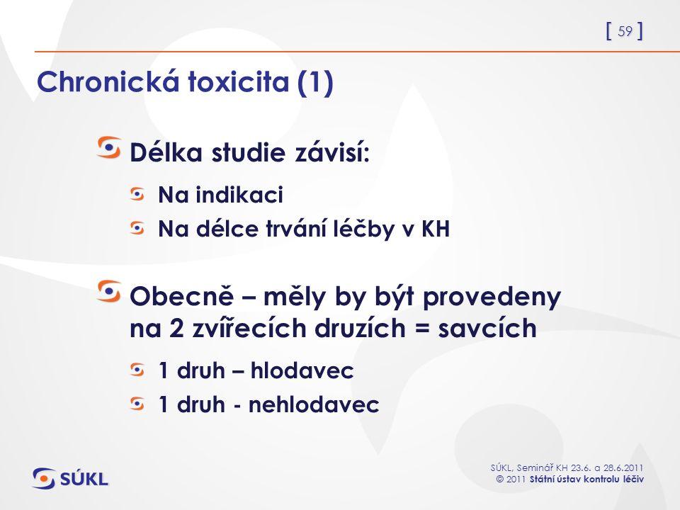 [ 59 ] SÚKL, Seminář KH 23.6. a 28.6.2011 © 2011 Státní ústav kontrolu léčiv Chronická toxicita (1) Délka studie závisí: Na indikaci Na délce trvání l