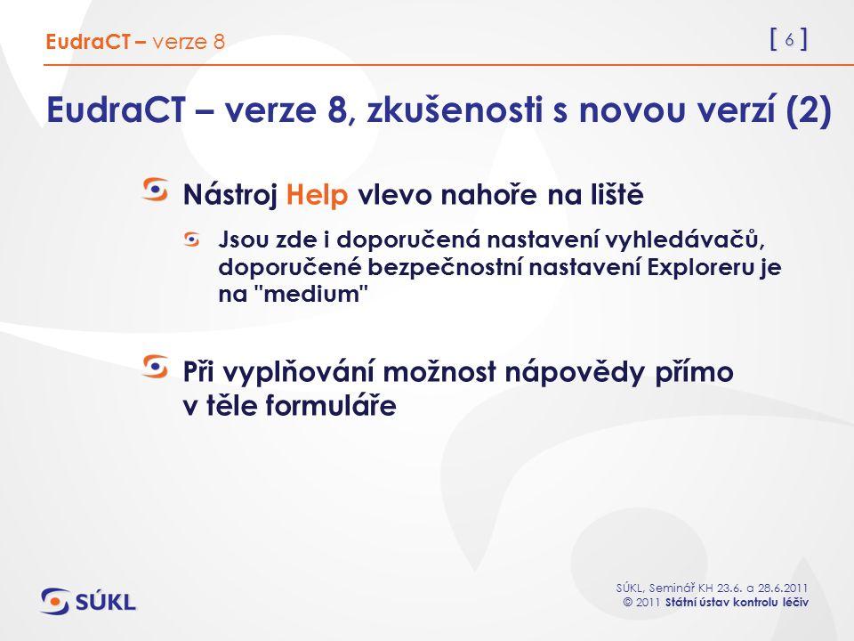 [ 6 ] SÚKL, Seminář KH 23.6. a 28.6.2011 © 2011 Státní ústav kontrolu léčiv EudraCT – verze 8, zkušenosti s novou verzí (2) Nástroj Help vlevo nahoře