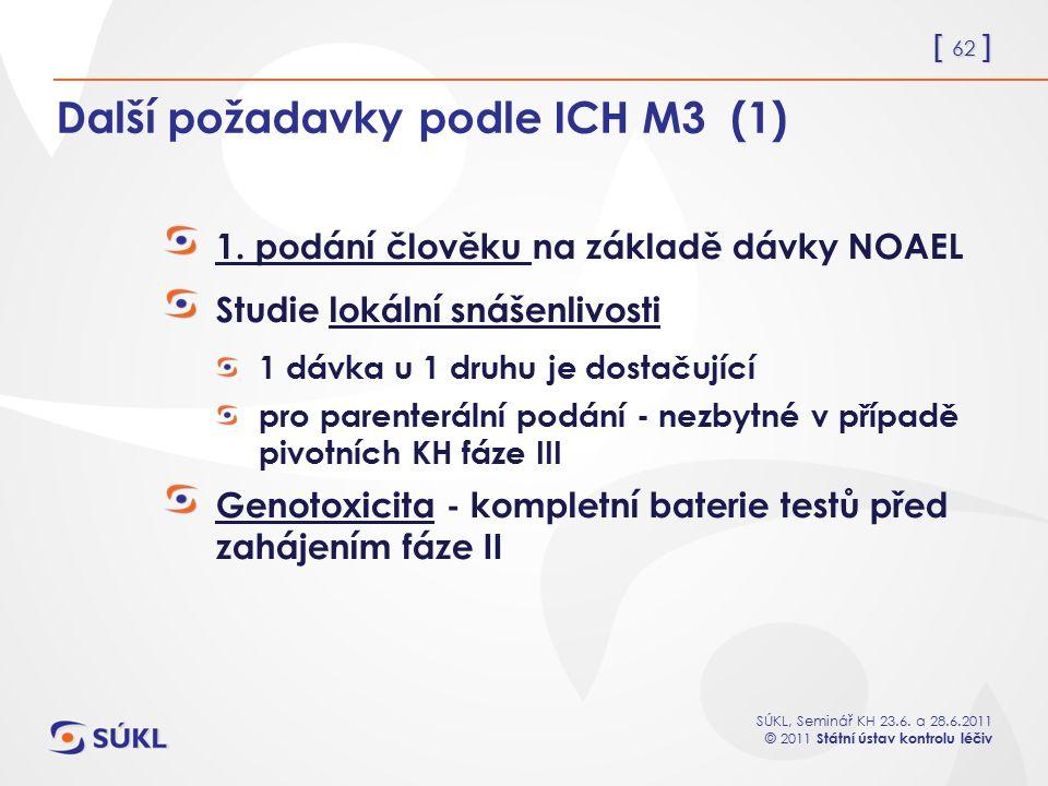 [ 62 ] SÚKL, Seminář KH 23.6. a 28.6.2011 © 2011 Státní ústav kontrolu léčiv Další požadavky podle ICH M3 (1) 1. podání člověku na základě dávky NOAEL