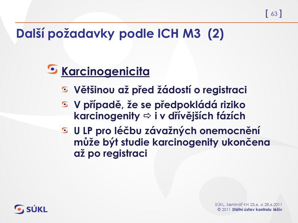 [ 63 ] SÚKL, Seminář KH 23.6. a 28.6.2011 © 2011 Státní ústav kontrolu léčiv Další požadavky podle ICH M3 (2) Karcinogenicita Většinou až před žádostí