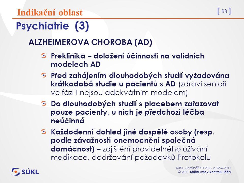 [ 88 ] SÚKL, Seminář KH 23.6. a 28.6.2011 © 2011 Státní ústav kontrolu léčiv Psychiatrie (3) ALZHEIMEROVA CHOROBA (AD) Preklinika – doložení účinnosti