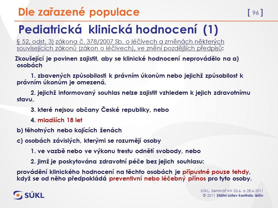 [ 96 ] SÚKL, Seminář KH 23.6. a 28.6.2011 © 2011 Státní ústav kontrolu léčiv Pediatrická klinická hodnocení (1) § 52, odst. 3) zákona č. 378/2007 Sb.