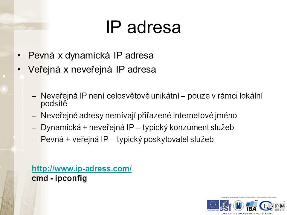 IP adresa Pevná x dynamická IP adresa Veřejná x neveřejná IP adresa –Neveřejná IP není celosvětově unikátní – pouze v rámci lokální podsítě –Neveřejné adresy nemívají přiřazené internetové jméno –Dynamická + neveřejná IP – typický konzument služeb –Pevná + veřejná IP – typický poskytovatel služeb http://www.ip-adress.com/ cmd - ipconfig