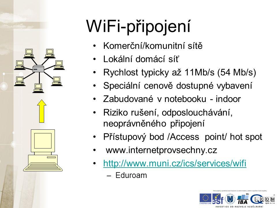 WiFi-připojení Komerční/komunitní sítě Lokální domácí síť Rychlost typicky až 11Mb/s (54 Mb/s) Speciální cenově dostupné vybavení Zabudované v notebooku - indoor Riziko rušení, odposlouchávání, neoprávněného připojení Přístupový bod /Access point/ hot spot www.internetprovsechny.cz http://www.muni.cz/ics/services/wifi –Eduroam