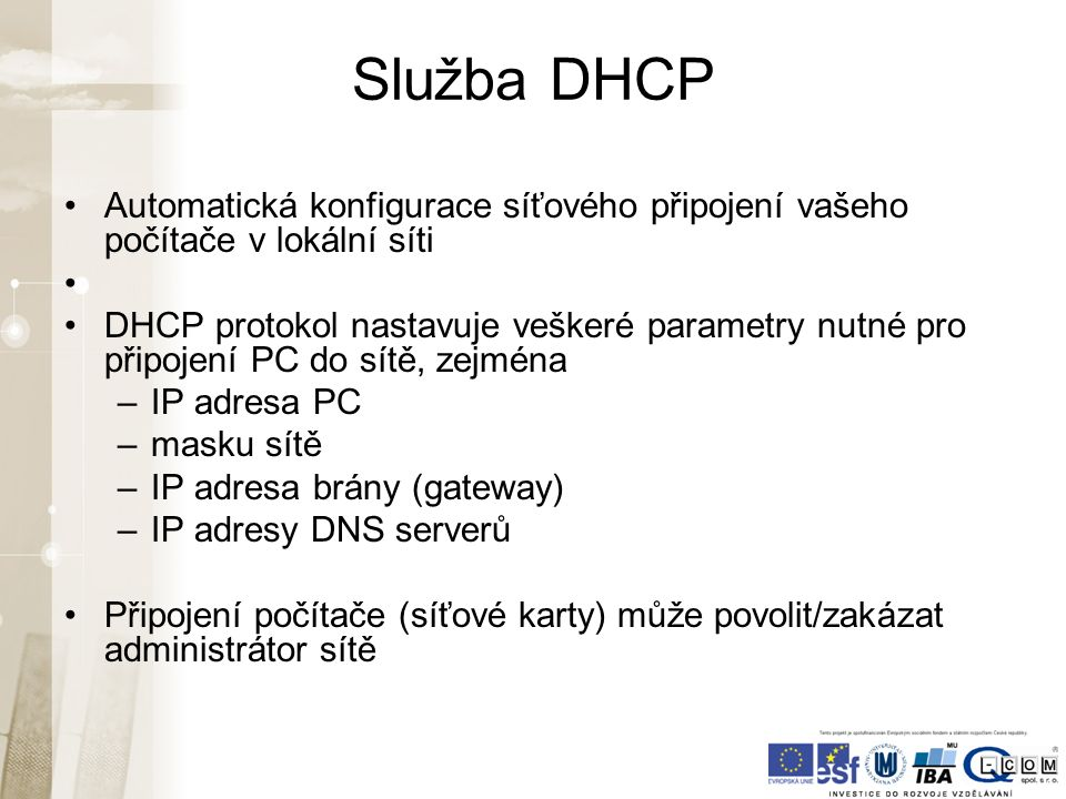 Služba DHCP Automatická konfigurace síťového připojení vašeho počítače v lokální síti DHCP protokol nastavuje veškeré parametry nutné pro připojení PC do sítě, zejména –IP adresa PC –masku sítě –IP adresa brány (gateway) –IP adresy DNS serverů Připojení počítače (síťové karty) může povolit/zakázat administrátor sítě