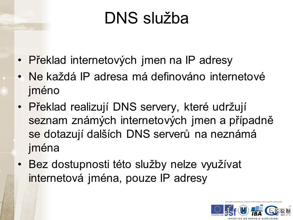 DNS služba Překlad internetových jmen na IP adresy Ne každá IP adresa má definováno internetové jméno Překlad realizují DNS servery, které udržují seznam známých internetových jmen a případně se dotazují dalších DNS serverů na neznámá jména Bez dostupnosti této služby nelze využívat internetová jména, pouze IP adresy