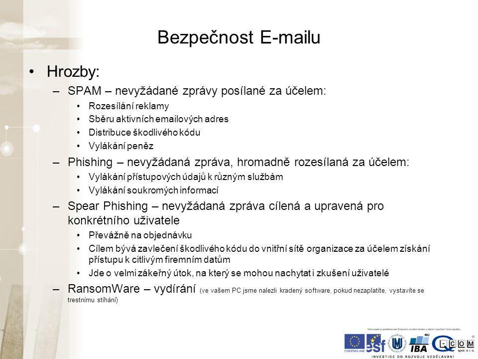 Bezpečnost E-mailu Hrozby: –SPAM – nevyžádané zprávy posílané za účelem: Rozesílání reklamy Sběru aktivních emailových adres Distribuce škodlivého kódu Vylákání peněz –Phishing – nevyžádaná zpráva, hromadně rozesílaná za účelem: Vylákání přístupových údajů k různým službám Vylákání soukromých informací –Spear Phishing – nevyžádaná zpráva cílená a upravená pro konkrétního uživatele Převážně na objednávku Cílem bývá zavlečení škodlivého kódu do vnitřní sítě organizace za účelem získání přístupu k citlivým firemním datům Jde o velmi zákeřný útok, na který se mohou nachytat i zkušení uživatelé –RansomWare – vydírání (ve vašem PC jsme nalezli kradený software, pokud nezaplatíte, vystavíte se trestnímu stíhání)