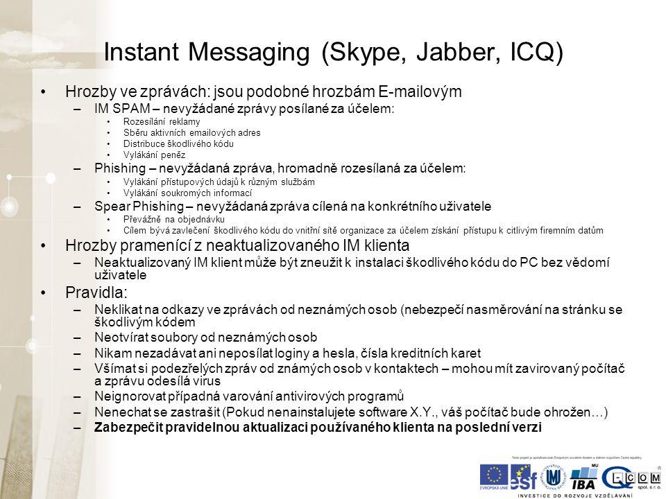 Instant Messaging (Skype, Jabber, ICQ) Hrozby ve zprávách: jsou podobné hrozbám E-mailovým –IM SPAM – nevyžádané zprávy posílané za účelem: Rozesílání reklamy Sběru aktivních emailových adres Distribuce škodlivého kódu Vylákání peněz –Phishing – nevyžádaná zpráva, hromadně rozesílaná za účelem: Vylákání přístupových údajů k různým službám Vylákání soukromých informací –Spear Phishing – nevyžádaná zpráva cílená na konkrétního uživatele Převážně na objednávku Cílem bývá zavlečení škodlivého kódu do vnitřní sítě organizace za účelem získání přístupu k citlivým firemním datům Hrozby pramenící z neaktualizovaného IM klienta –Neaktualizovaný IM klient může být zneužit k instalaci škodlivého kódu do PC bez vědomí uživatele Pravidla: –Neklikat na odkazy ve zprávách od neznámých osob (nebezpečí nasměrování na stránku se škodlivým kódem –Neotvírat soubory od neznámých osob –Nikam nezadávat ani neposílat loginy a hesla, čísla kreditních karet –Všímat si podezřelých zpráv od známých osob v kontaktech – mohou mít zavirovaný počítač a zprávu odesílá virus –Neignorovat případná varování antivirových programů –Nenechat se zastrašit (Pokud nenainstalujete software X.Y., váš počítač bude ohrožen…) –Zabezpečit pravidelnou aktualizaci používaného klienta na poslední verzi