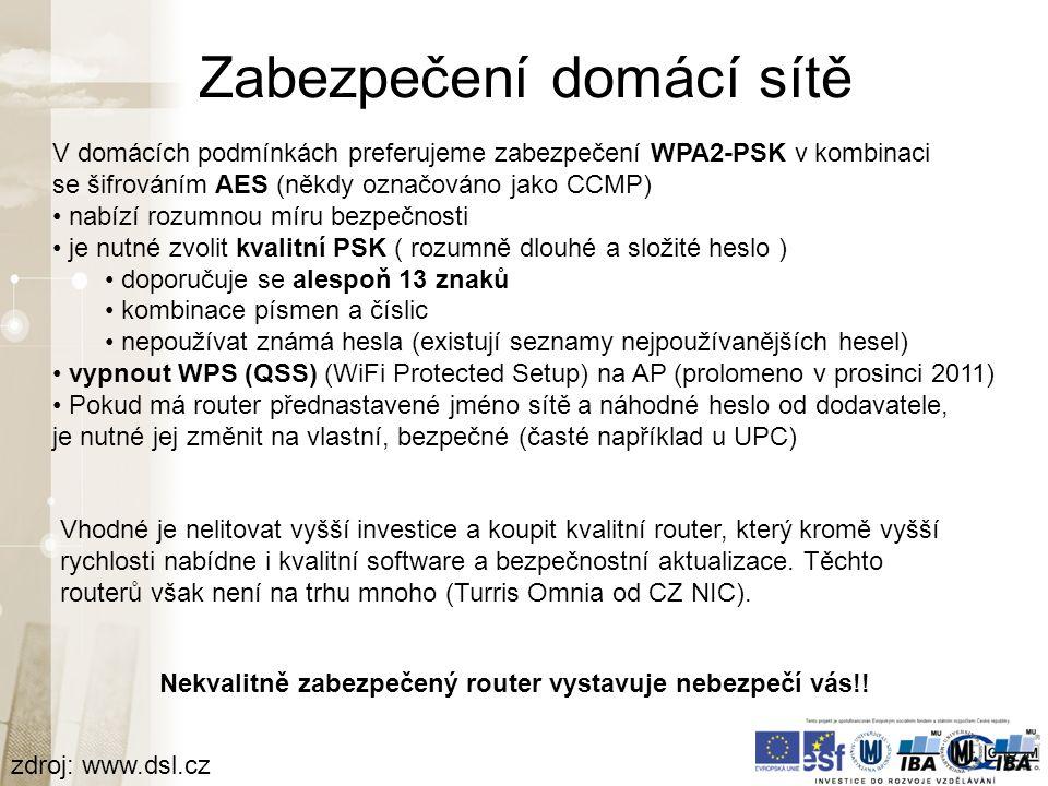 Zabezpečení domácí sítě zdroj: www.dsl.cz V domácích podmínkách preferujeme zabezpečení WPA2-PSK v kombinaci se šifrováním AES (někdy označováno jako CCMP) nabízí rozumnou míru bezpečnosti je nutné zvolit kvalitní PSK ( rozumně dlouhé a složité heslo ) doporučuje se alespoň 13 znaků kombinace písmen a číslic nepoužívat známá hesla (existují seznamy nejpoužívanějších hesel) vypnout WPS (QSS) (WiFi Protected Setup) na AP (prolomeno v prosinci 2011) Pokud má router přednastavené jméno sítě a náhodné heslo od dodavatele, je nutné jej změnit na vlastní, bezpečné (časté například u UPC) Nekvalitně zabezpečený router vystavuje nebezpečí vás!.