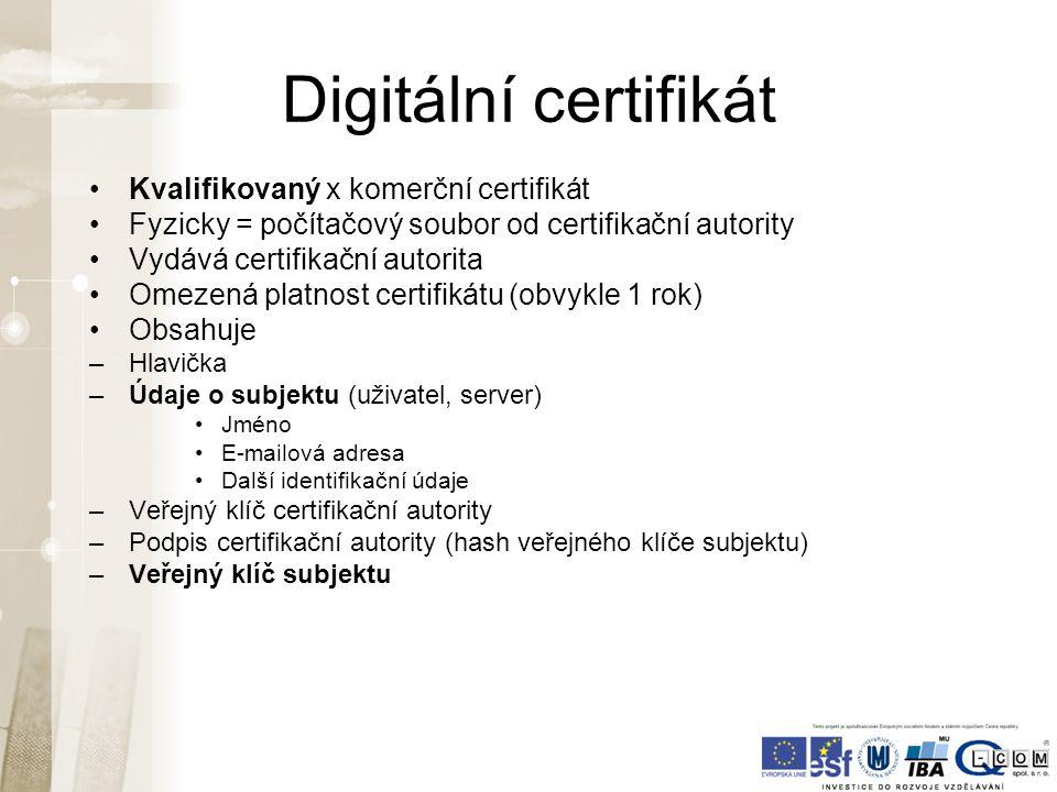 Digitální certifikát Kvalifikovaný x komerční certifikát Fyzicky = počítačový soubor od certifikační autority Vydává certifikační autorita Omezená platnost certifikátu (obvykle 1 rok) Obsahuje –Hlavička –Údaje o subjektu (uživatel, server) Jméno E-mailová adresa Další identifikační údaje –Veřejný klíč certifikační autority –Podpis certifikační autority (hash veřejného klíče subjektu) –Veřejný klíč subjektu