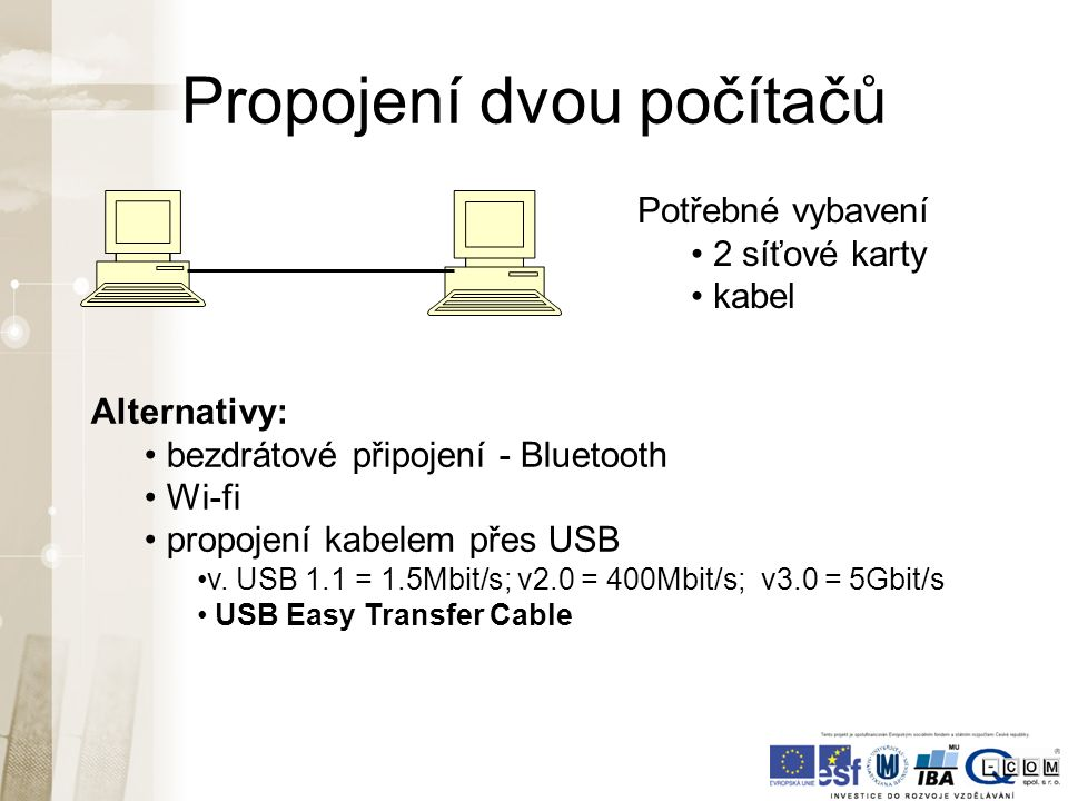 Propojení dvou počítačů Potřebné vybavení 2 síťové karty kabel Alternativy: bezdrátové připojení - Bluetooth Wi-fi propojení kabelem přes USB v.