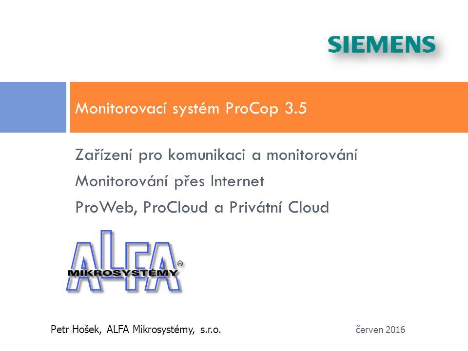 Zařízení pro komunikaci a monitorování Monitorování přes Internet ProWeb, ProCloud a Privátní Cloud Monitorovací systém ProCop 3.5 Petr Hošek, ALFA Mikrosystémy, s.r.o.