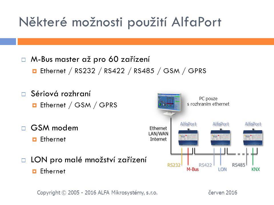 Některé možnosti použití AlfaPort  M-Bus master až pro 60 zařízení  Ethernet / RS232 / RS422 / RS485 / GSM / GPRS  Sériová rozhraní  Ethernet / GSM / GPRS  GSM modem  Ethernet  LON pro malé množství zařízení  Ethernet červen 2016 Copyright © 2005 - 2016 ALFA Mikrosystémy, s.r.o.
