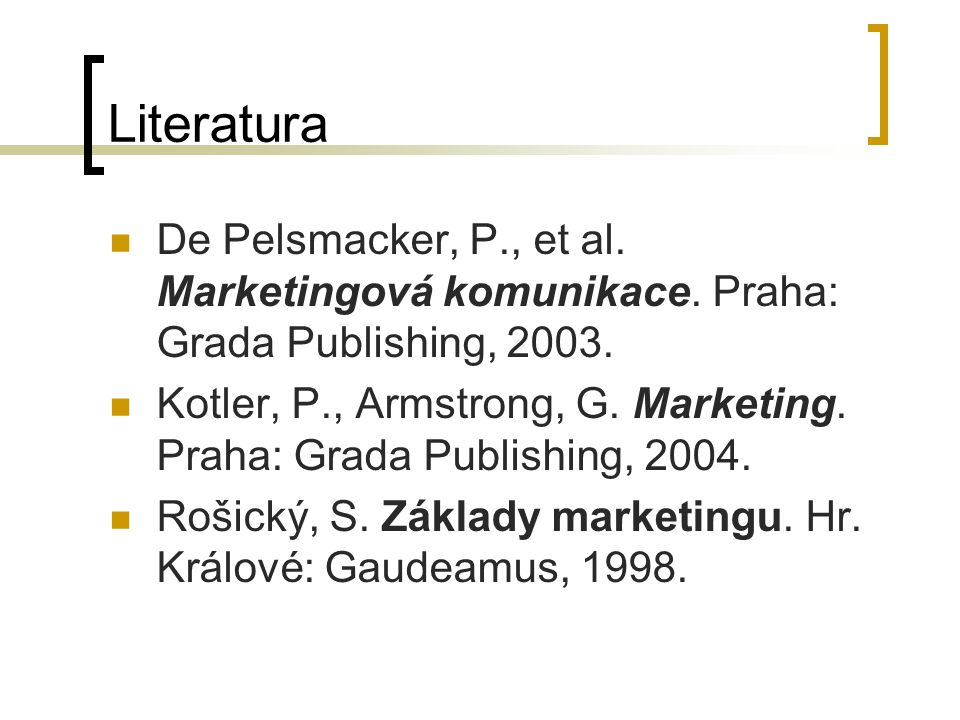 Literatura De Pelsmacker, P., et al. Marketingová komunikace. Praha: Grada Publishing, 2003. Kotler, P., Armstrong, G. Marketing. Praha: Grada Publish