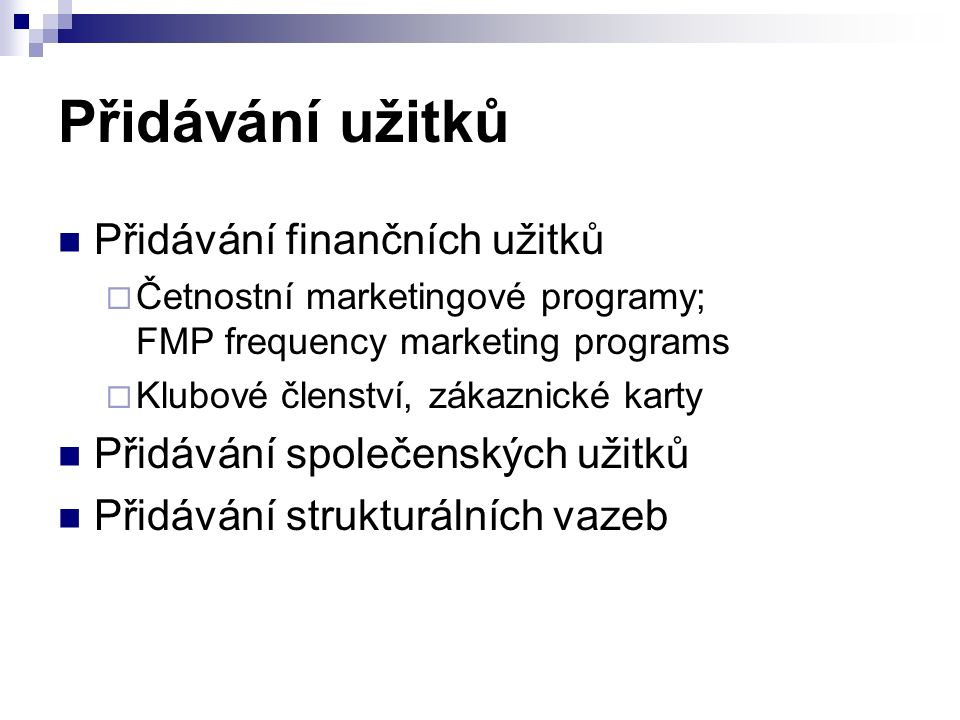 Přidávání užitků Přidávání finančních užitků  Četnostní marketingové programy; FMP frequency marketing programs  Klubové členství, zákaznické karty Přidávání společenských užitků Přidávání strukturálních vazeb