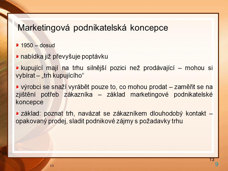 """13 Marketingová podnikatelská koncepce 9 1950 – dosud nabídka již převyšuje poptávku kupující mají na trhu silnější pozici než prodávající – mohou si vybírat – """"trh kupujícího výrobci se snaží vyrábět pouze to, co mohou prodat – zaměřit se na zjištění potřeb zákazníka – základ marketingové podnikatelské koncepce základ: poznat trh, navázat se zákazníkem dlouhodobý kontakt – opakovaný prodej, sladit podnikové zájmy s požadavky trhu"""