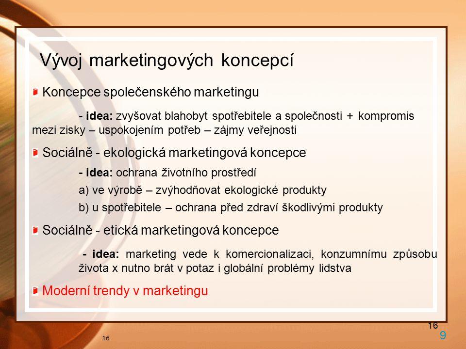 16 Vývoj marketingových koncepcí 9 Koncepce společenského marketingu - idea: zvyšovat blahobyt spotřebitele a společnosti + kompromis mezi zisky – uspokojením potřeb – zájmy veřejnosti Sociálně - ekologická marketingová koncepce - idea: ochrana životního prostředí a) ve výrobě – zvýhodňovat ekologické produkty b) u spotřebitele – ochrana před zdraví škodlivými produkty Sociálně - etická marketingová koncepce - idea: marketing vede k komercionalizaci, konzumnímu způsobu života x nutno brát v potaz i globální problémy lidstva Moderní trendy v marketingu